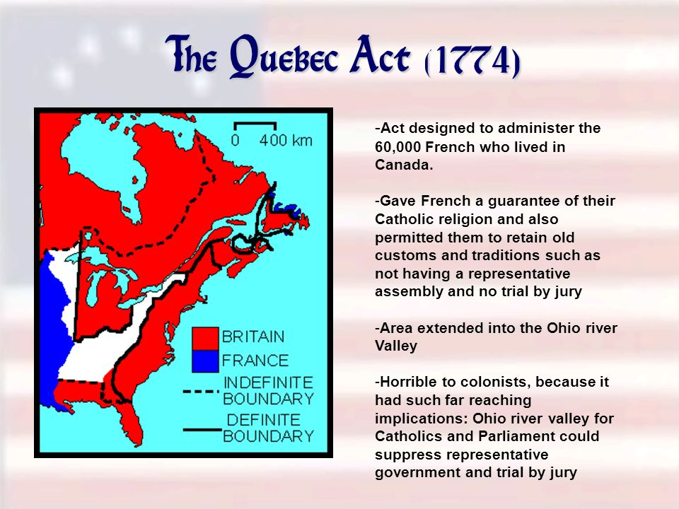 The Quebec Act (1774) -Act designed to administer the 60,000 French who lived in Canada.