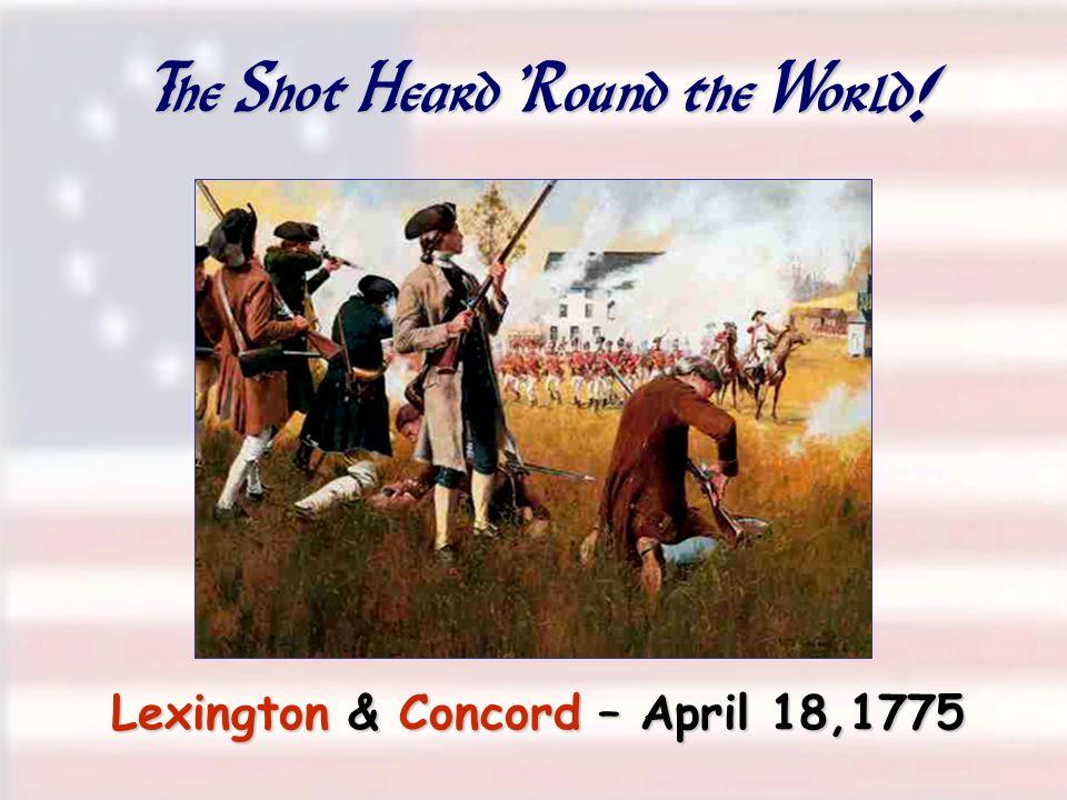 The Shot Heard 'Round the World! Lexington & Concord – April 18,1775