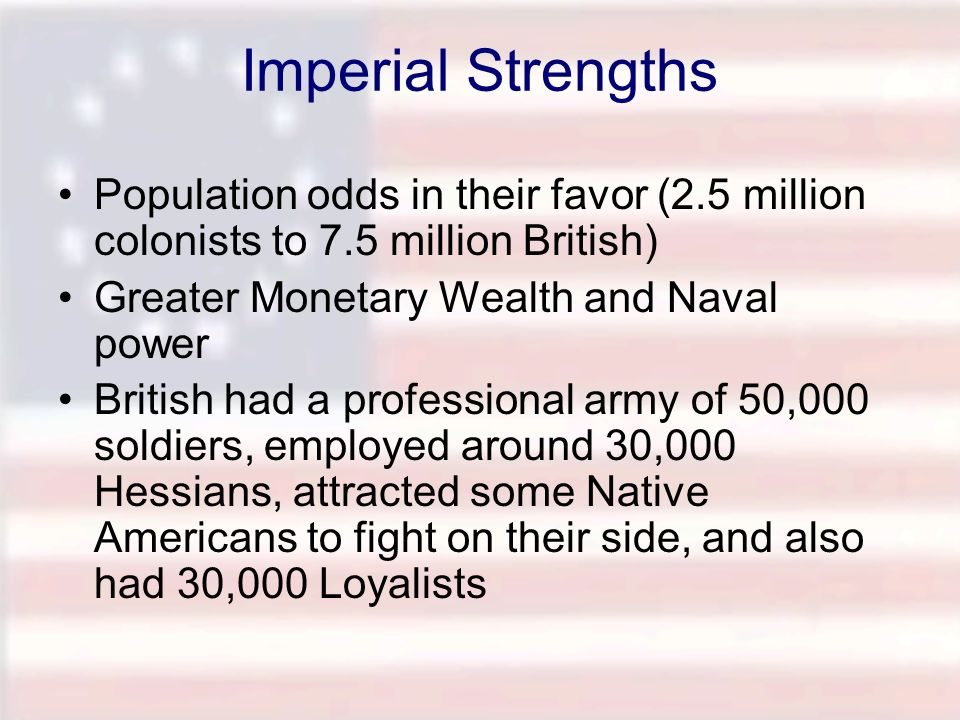Imperial Strengths Population odds in their favor (2.5 million colonists to 7.5 million British) Greater Monetary Wealth and Naval power.