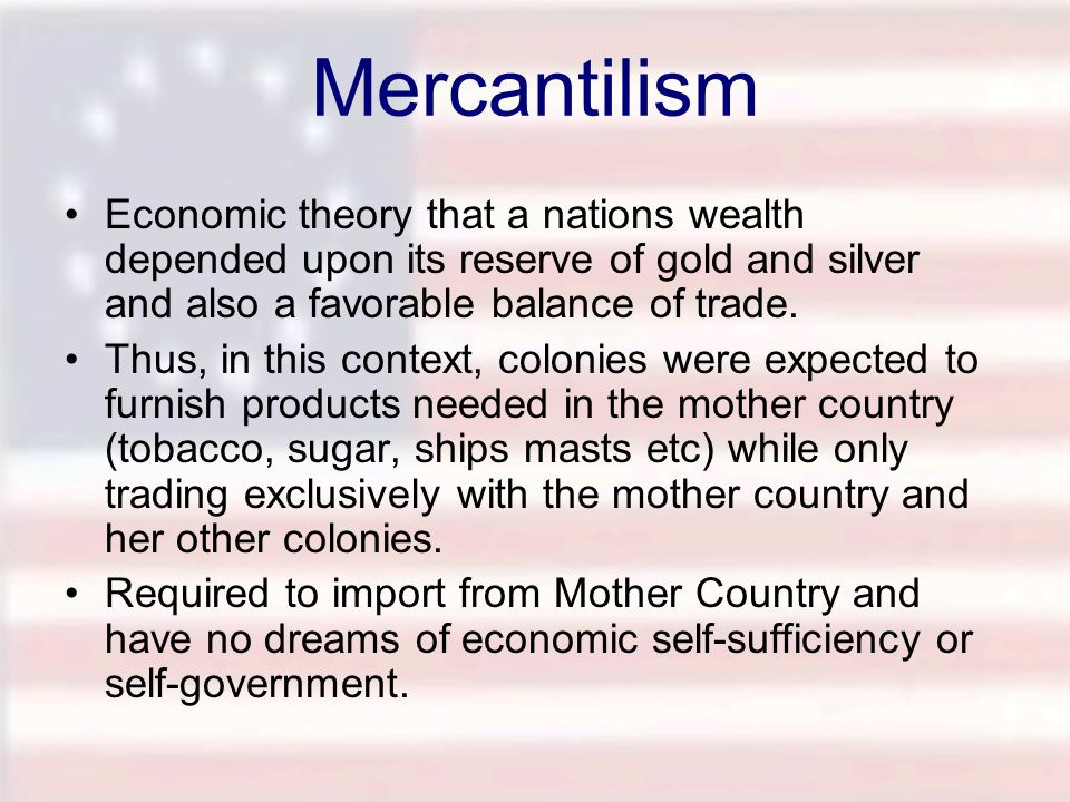 Mercantilism Economic theory that a nations wealth depended upon its reserve of gold and silver and also a favorable balance of trade.
