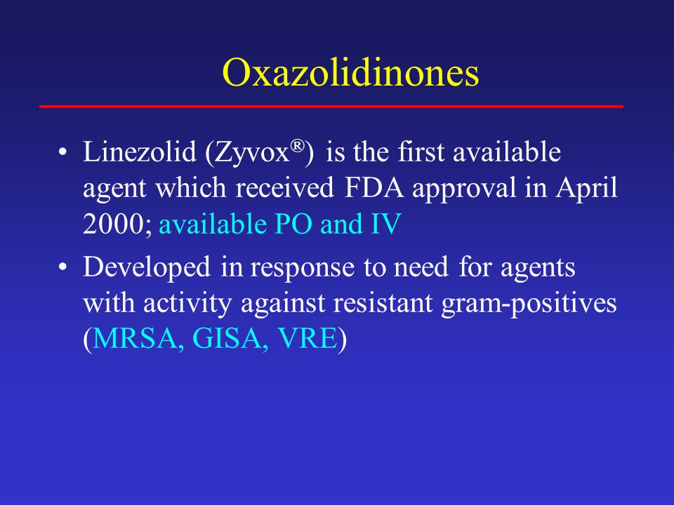 Oxazolidinones Linezolid (Zyvox®) is the first available agent which received FDA approval in April 2000; available PO and IV.