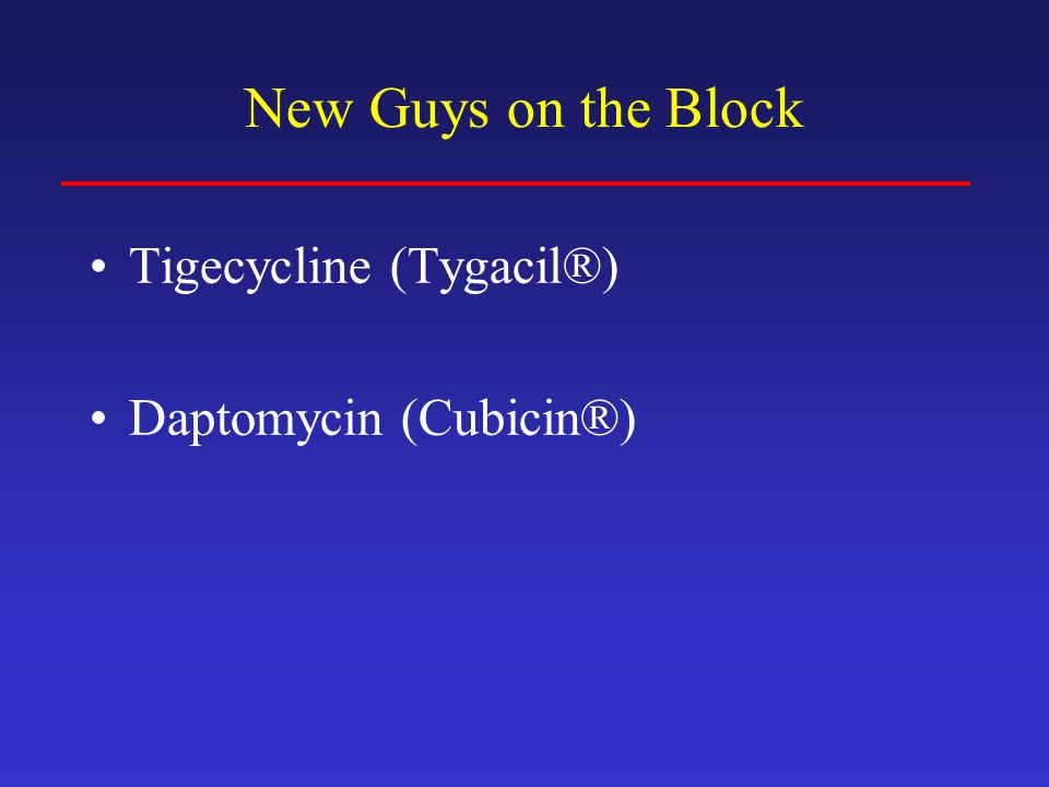 New Guys on the Block Tigecycline (Tygacil®) Daptomycin (Cubicin®)