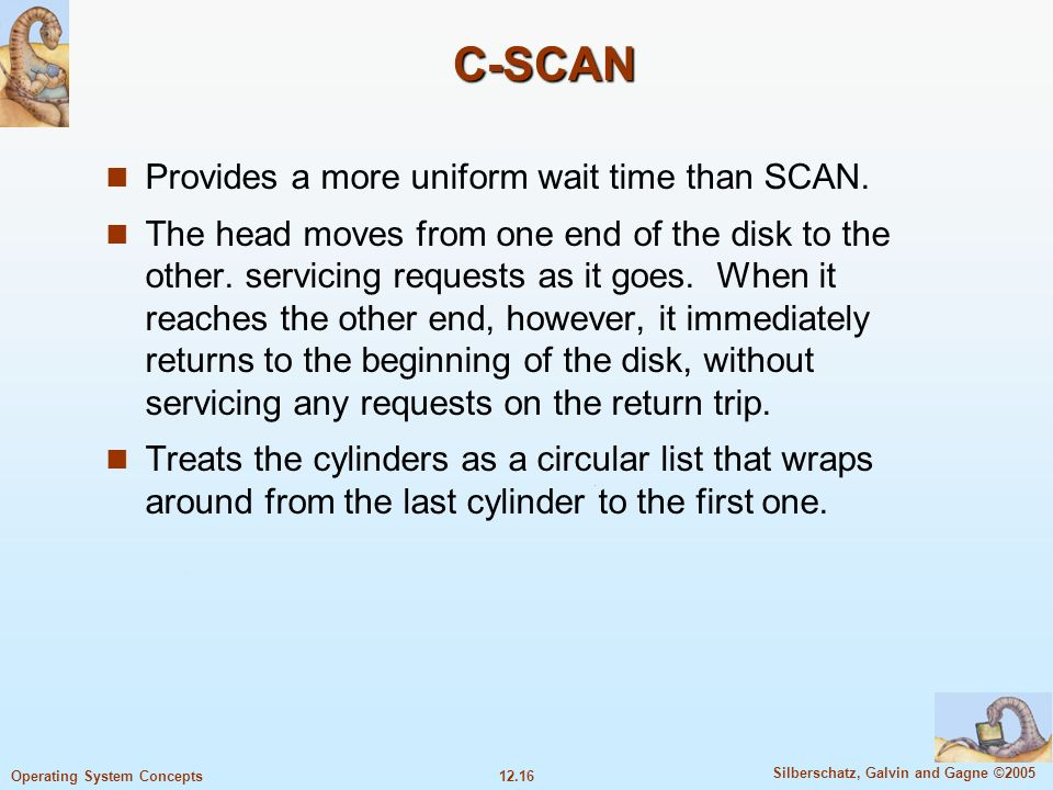 C-SCAN Provides a more uniform wait time than SCAN.