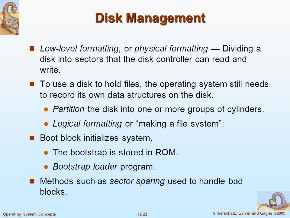 Disk ManagementLow-level formatting, or physical formatting — Dividing a disk into sectors that the disk controller can read and write.