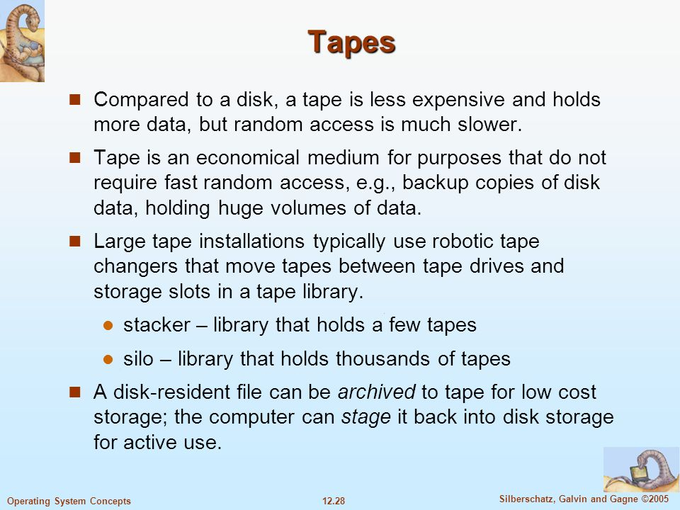 TapesCompared to a disk, a tape is less expensive and holds more data, but random access is much slower.