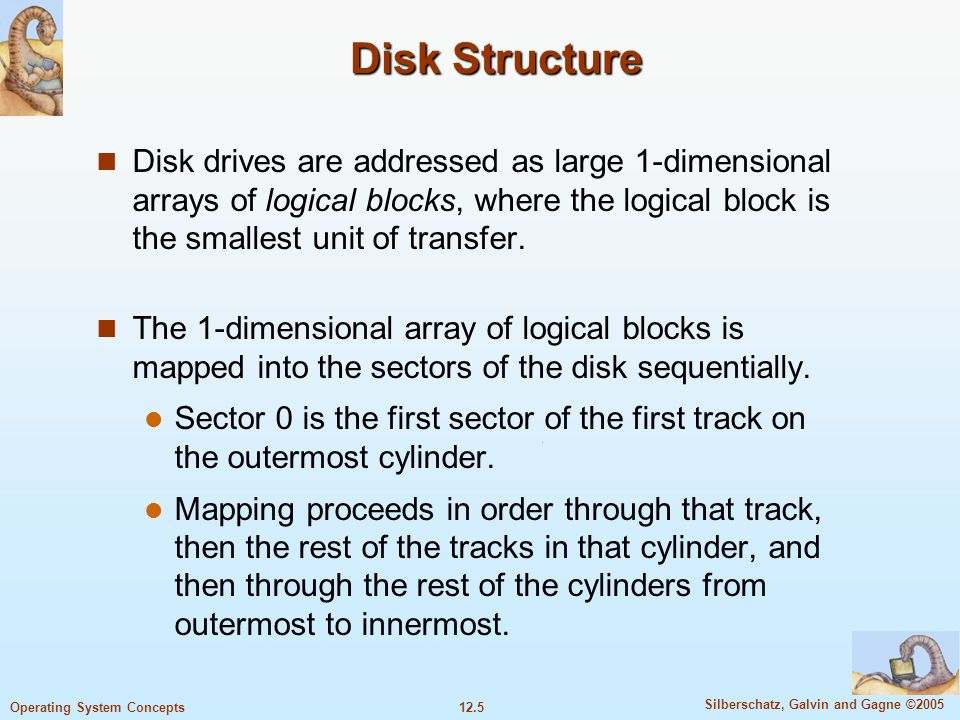 Disk StructureDisk drives are addressed as large 1-dimensional arrays of logical blocks, where the logical block is the smallest unit of transfer.