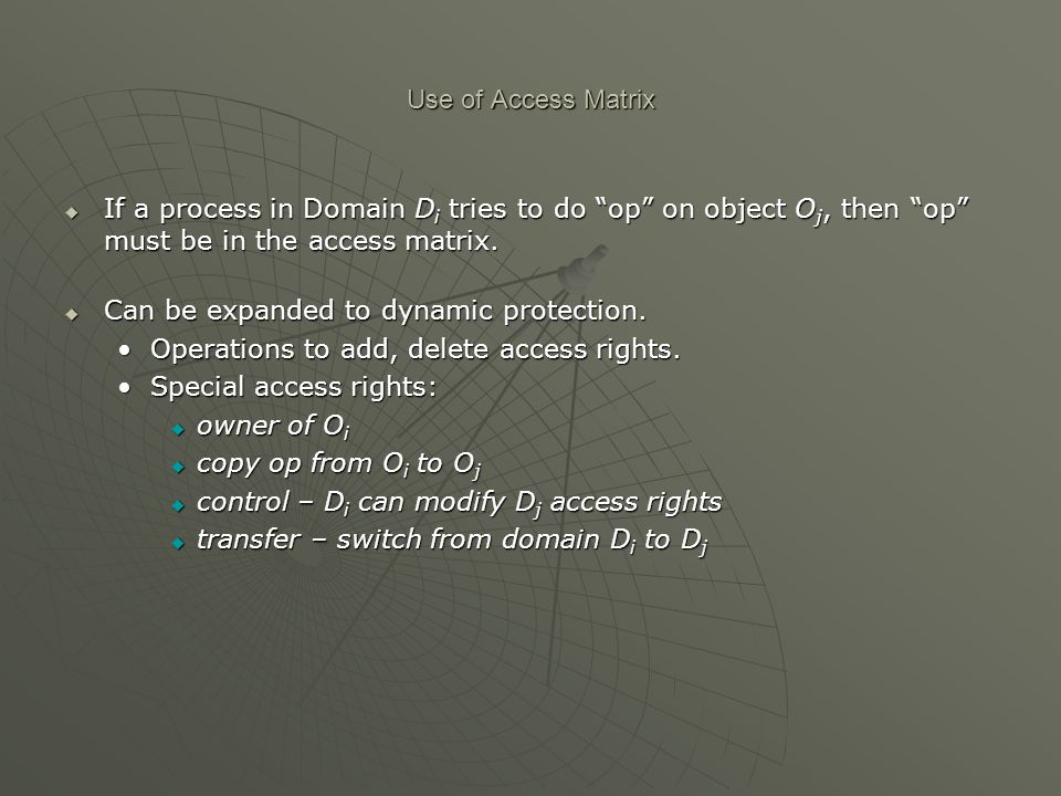 Use of Access Matrix If a process in Domain Di tries to do op on object Oj, then op must be in the access matrix.