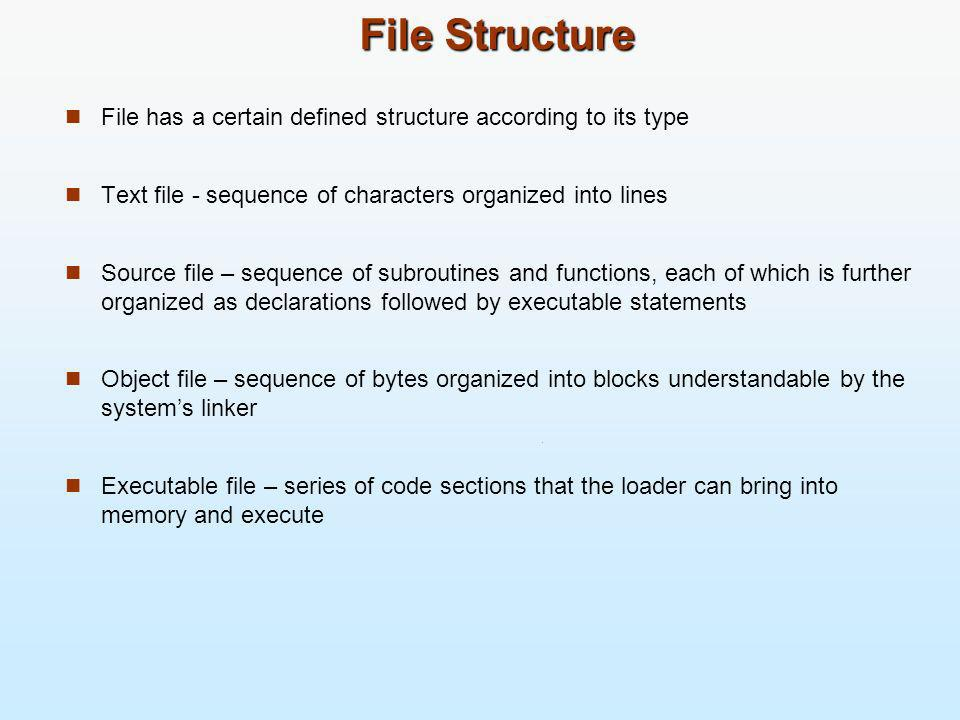 File Structure File has a certain defined structure according to its type. Text file - sequence of characters organized into lines.