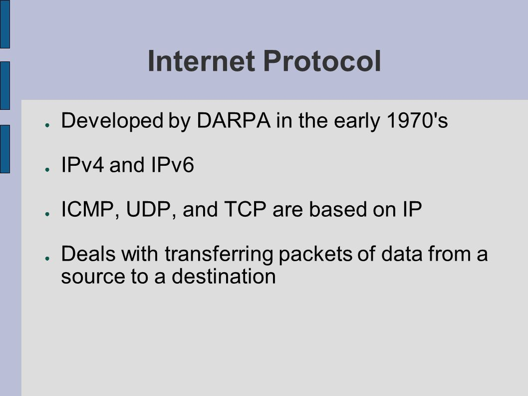 Internet Protocol Developed by DARPA in the early 1970 s IPv4 and IPv6