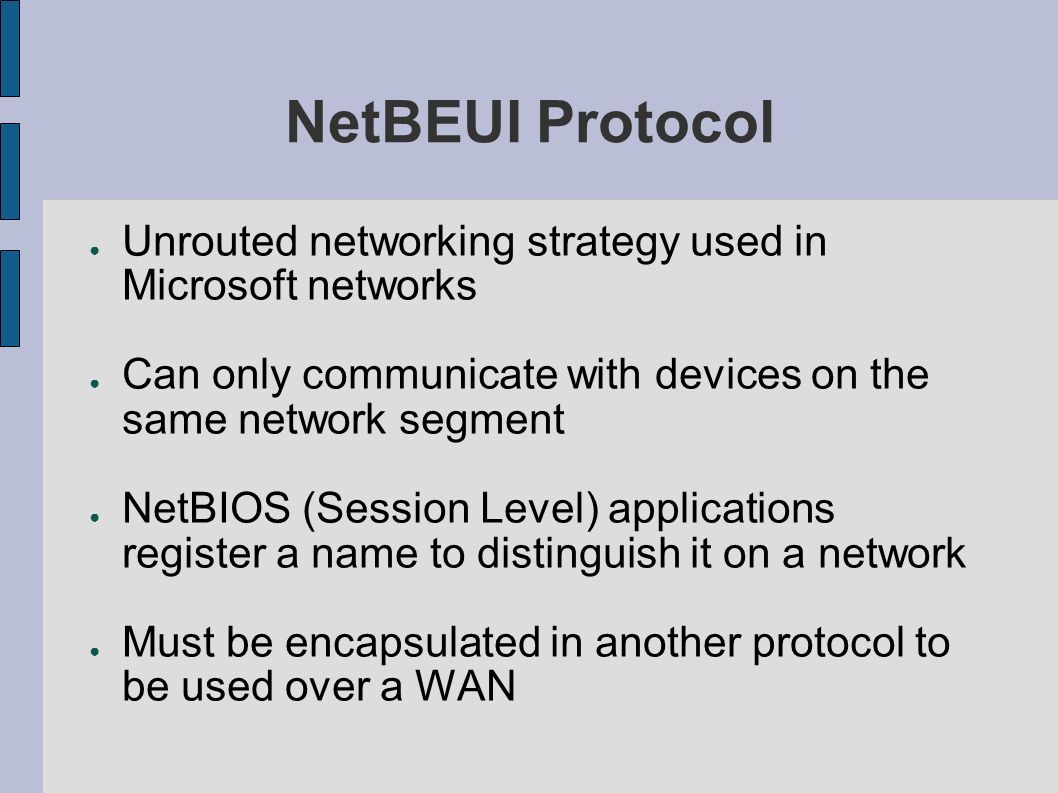 NetBEUI Protocol Unrouted networking strategy used in Microsoft networks. Can only communicate with devices on the same network segment.