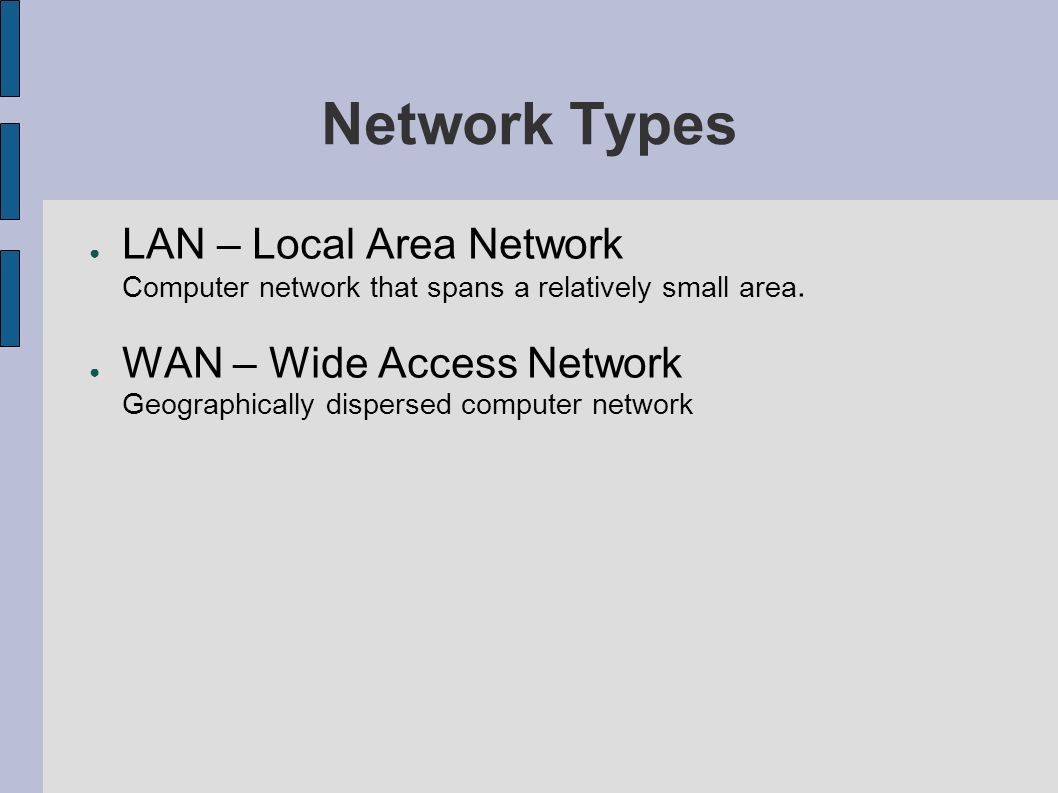 Network Types LAN – Local Area Network Computer network that spans a relatively small area.
