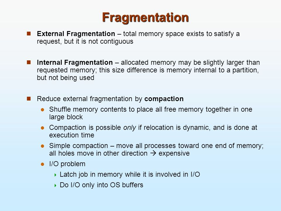Fragmentation External Fragmentation – total memory space exists to satisfy a request, but it is not contiguous.