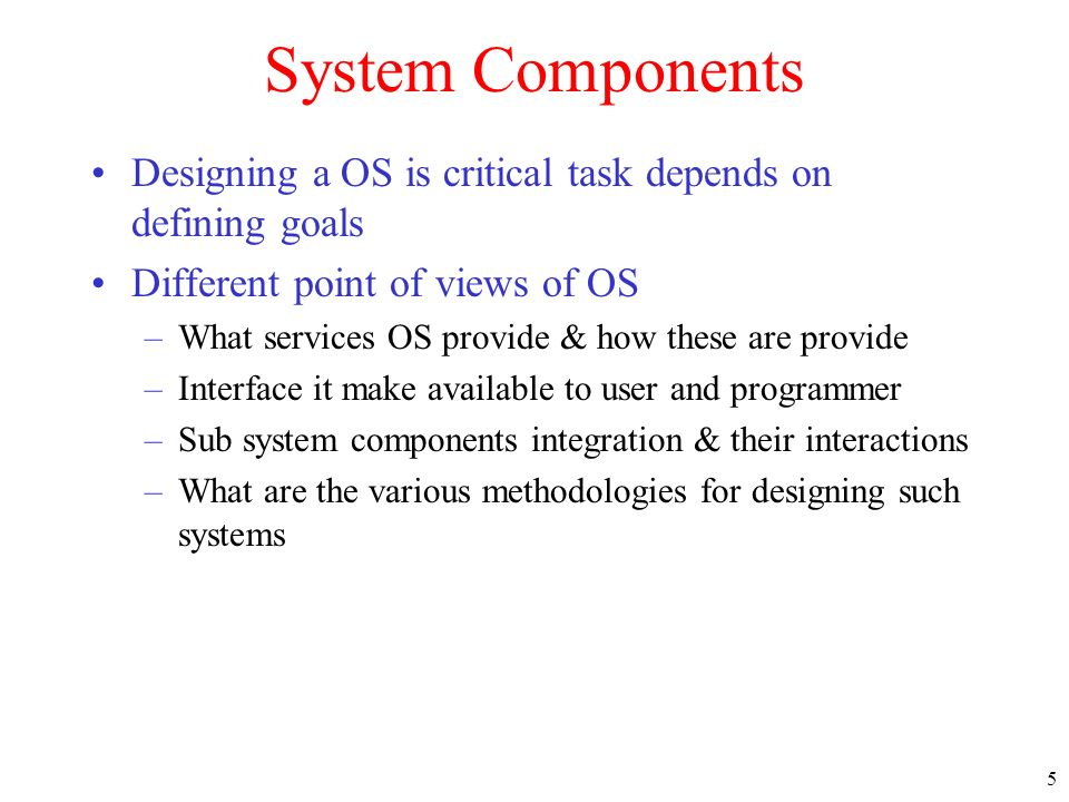 System Components Designing a OS is critical task depends on defining goals. Different point of views of OS.