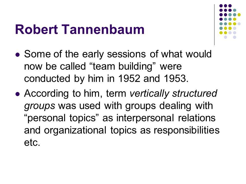 Robert Tannenbaum Some of the early sessions of what would now be called team building were conducted by him in 1952 and 1953.