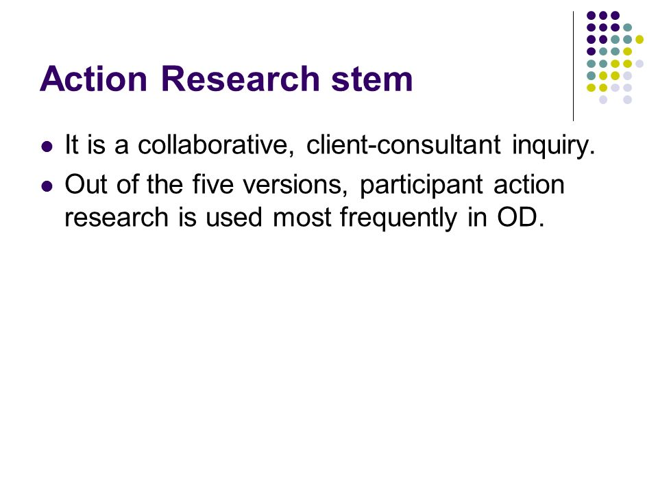 Action Research stem It is a collaborative, client-consultant inquiry.