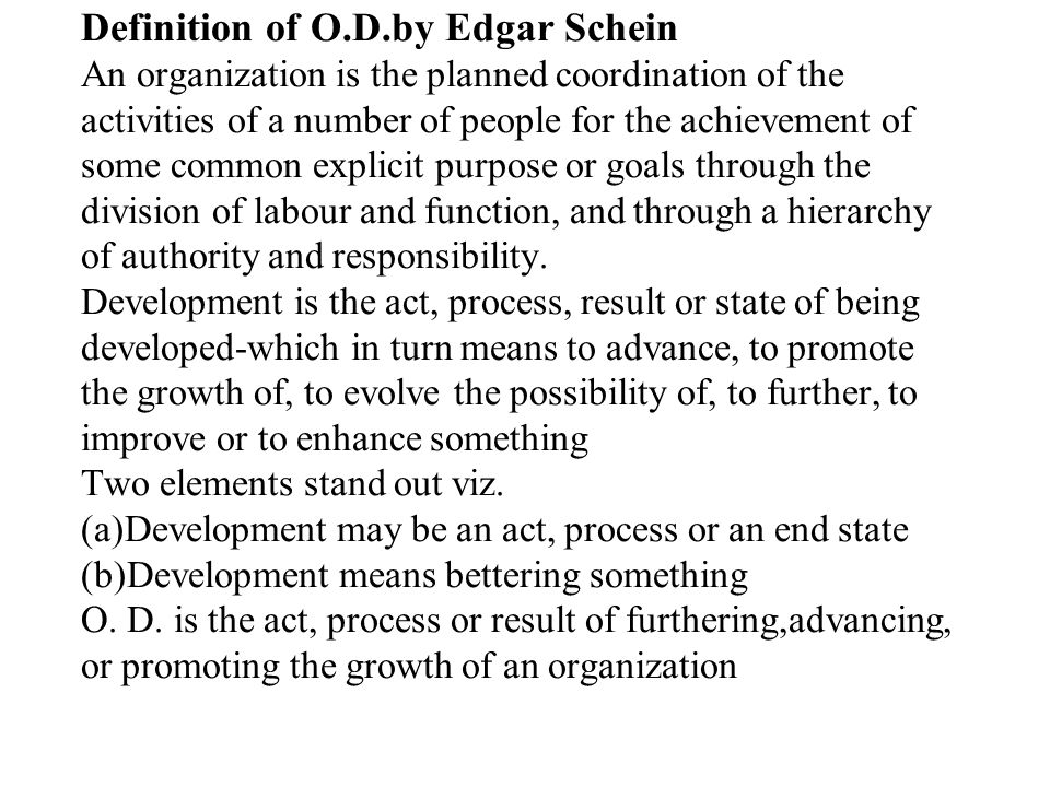 Definition of O.D.by Edgar Schein An organization is the planned coordination of the activities of a number of people for the achievement of some common explicit purpose or goals through the division of labour and function, and through a hierarchy of authority and responsibility.