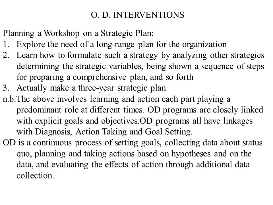 O. D. INTERVENTIONS Planning a Workshop on a Strategic Plan: Explore the need of a long-range plan for the organization.
