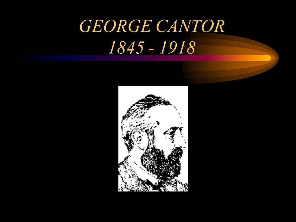 GEORGE CANTOR 1845 - 1918