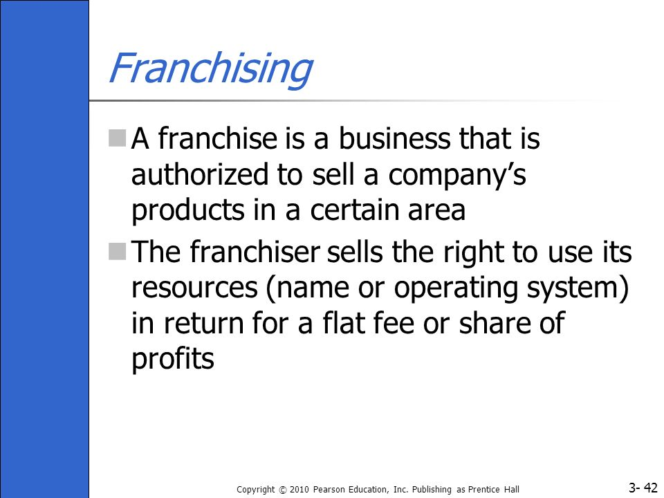Franchising A franchise is a business that is authorized to sell a company's products in a certain area.