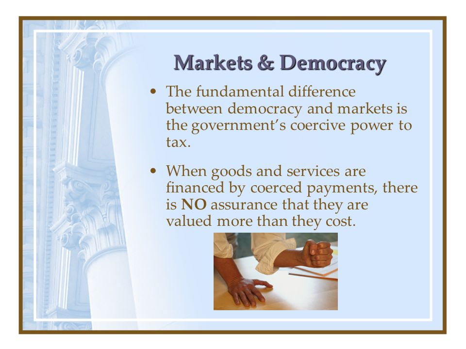 Markets & Democracy The fundamental difference between democracy and markets is the government's coercive power to tax.