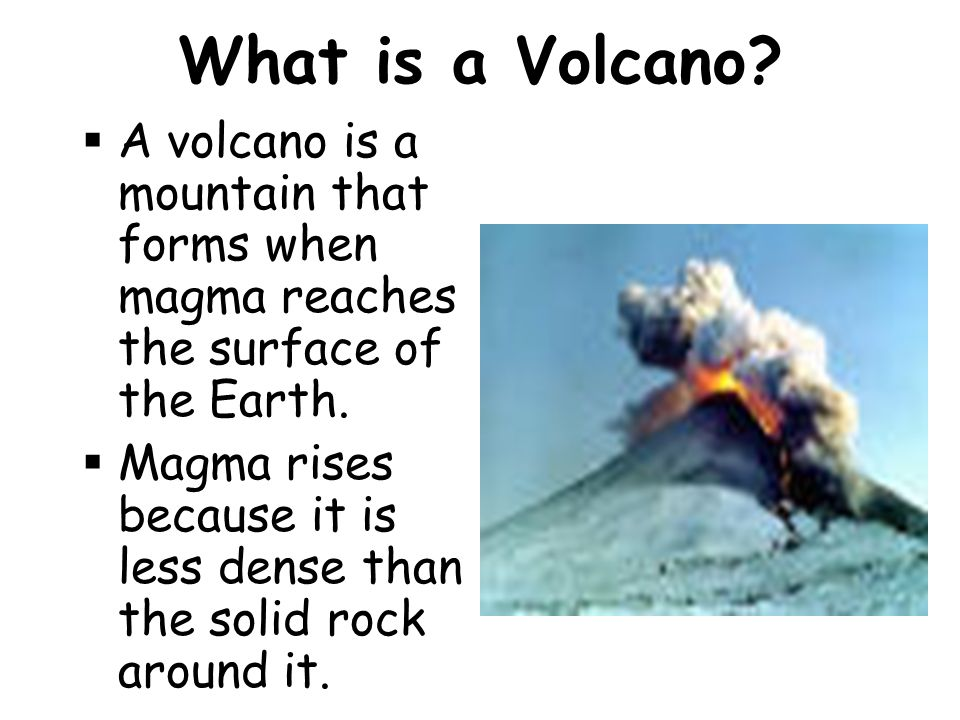 What is a Volcano A volcano is a mountain that forms when magma reaches the surface of the Earth.