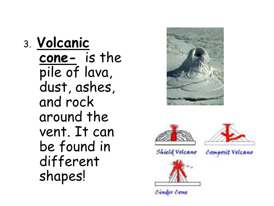 3. Volcanic cone- is the pile of lava, dust, ashes, and rock around the vent.