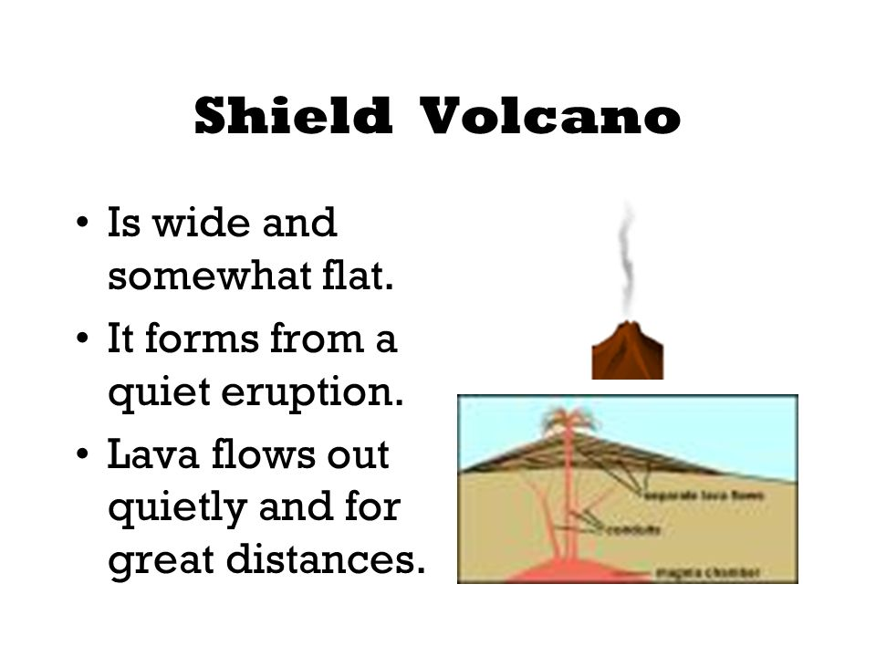 Shield Volcano Is wide and somewhat flat.