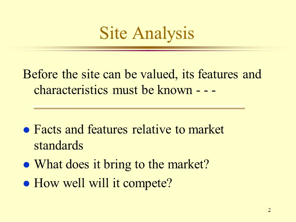Site Analysis Before the site can be valued, its features and characteristics must be known - - - Facts and features relative to market standards.