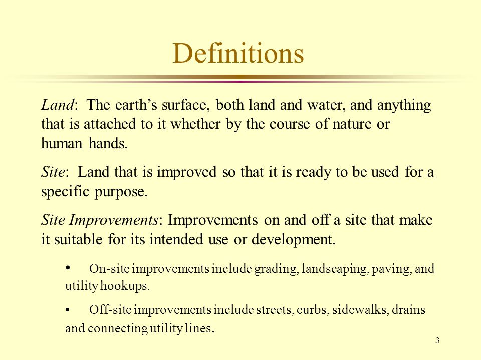 Definitions Land: The earth's surface, both land and water, and anything that is attached to it whether by the course of nature or human hands.