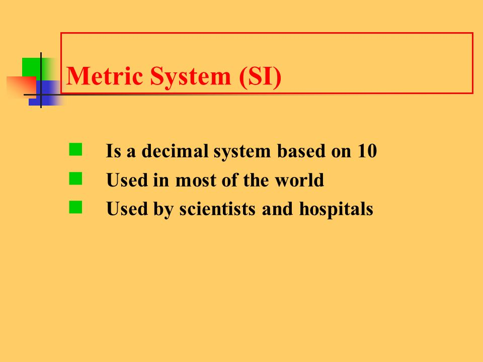 Metric System (SI) Is a decimal system based on 10