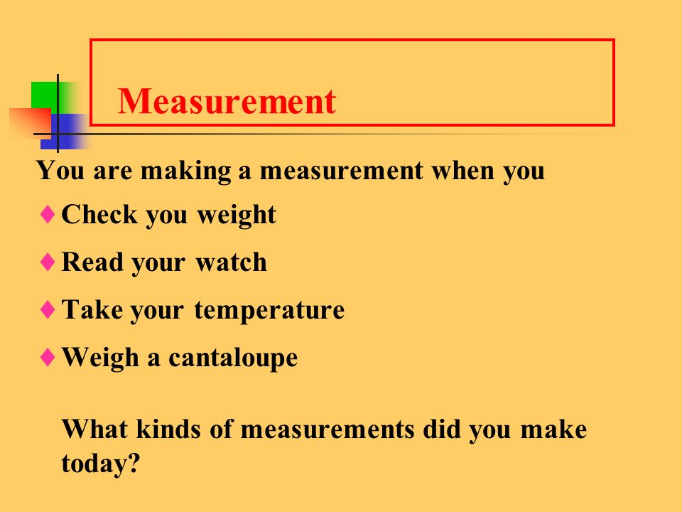 Measurement You are making a measurement when you Check you weight
