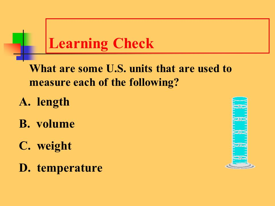 Learning Check A. length B. volume C. weight D. temperature