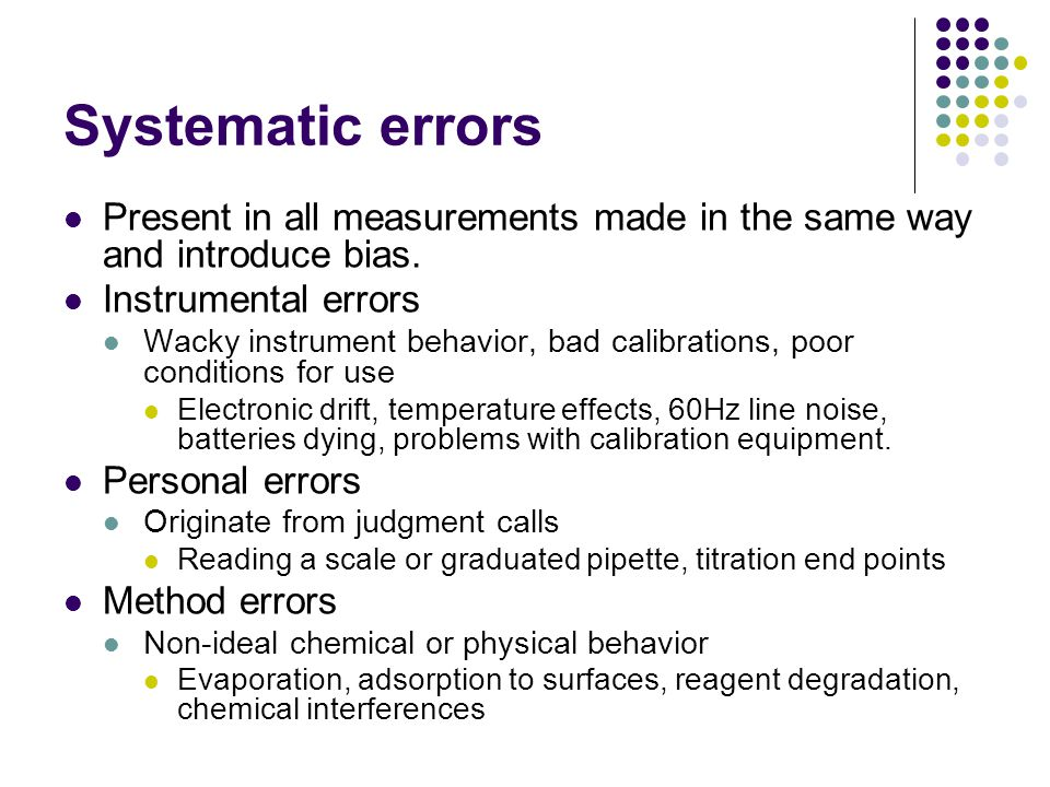 Systematic errors Present in all measurements made in the same way and introduce bias. Instrumental errors.