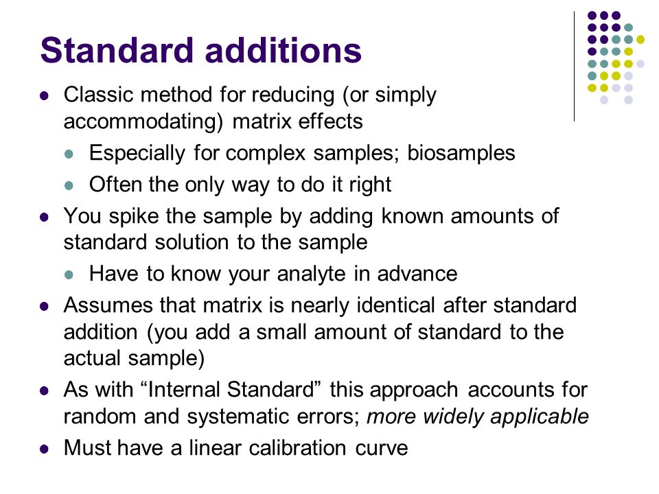 Standard additions Classic method for reducing (or simply accommodating) matrix effects. Especially for complex samples; biosamples.