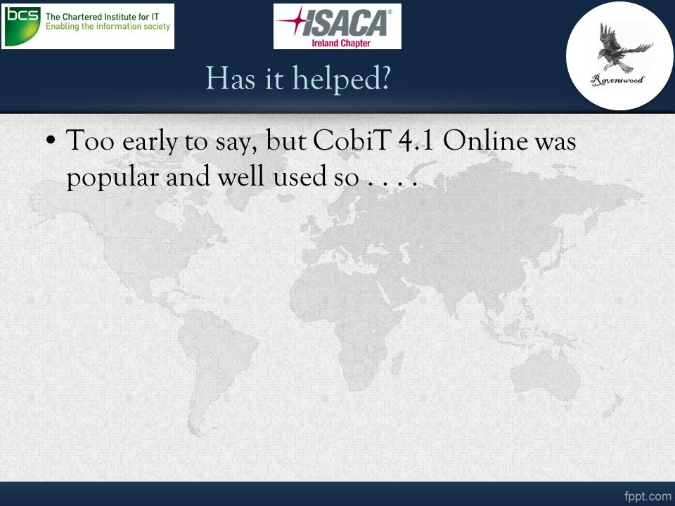 Has it helped Too early to say, but CobiT 4.1 Online was popular and well used so . . . .