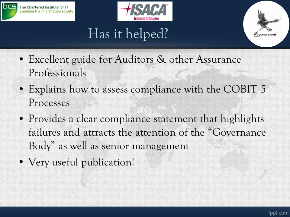 Has it helped Excellent guide for Auditors & other Assurance Professionals. Explains how to assess compliance with the COBIT 5 Processes.