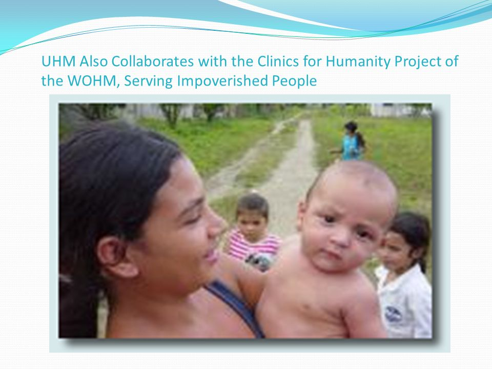 UHM Also Collaborates with the Clinics for Humanity Project of the WOHM, Serving Impoverished People