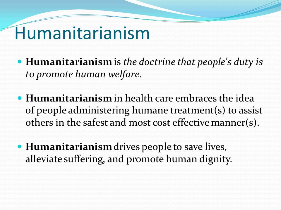 Humanitarianism Humanitarianism is the doctrine that people s duty is to promote human welfare.