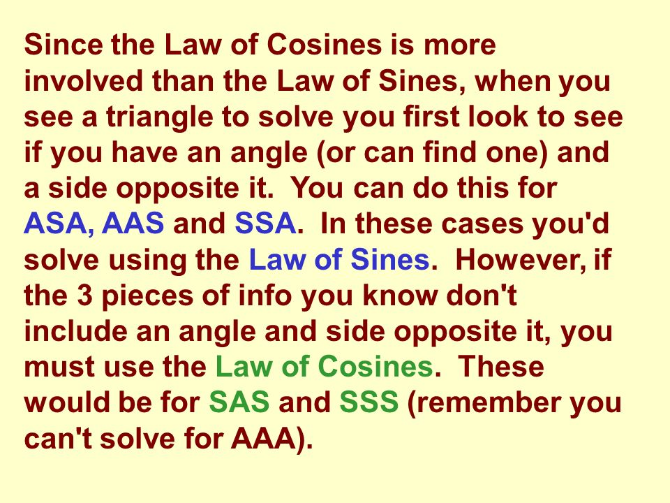 Since the Law of Cosines is more involved than the Law of Sines, when you see a triangle to solve you first look to see if you have an angle (or can find one) and a side opposite it. You can do this for ASA, AAS and SSA. In these cases you d solve using the Law of Sines. However, if the 3 pieces of info you know don t include an angle and side opposite it, you must use the Law of Cosines. These would be for SAS and SSS (remember you can t solve for AAA).