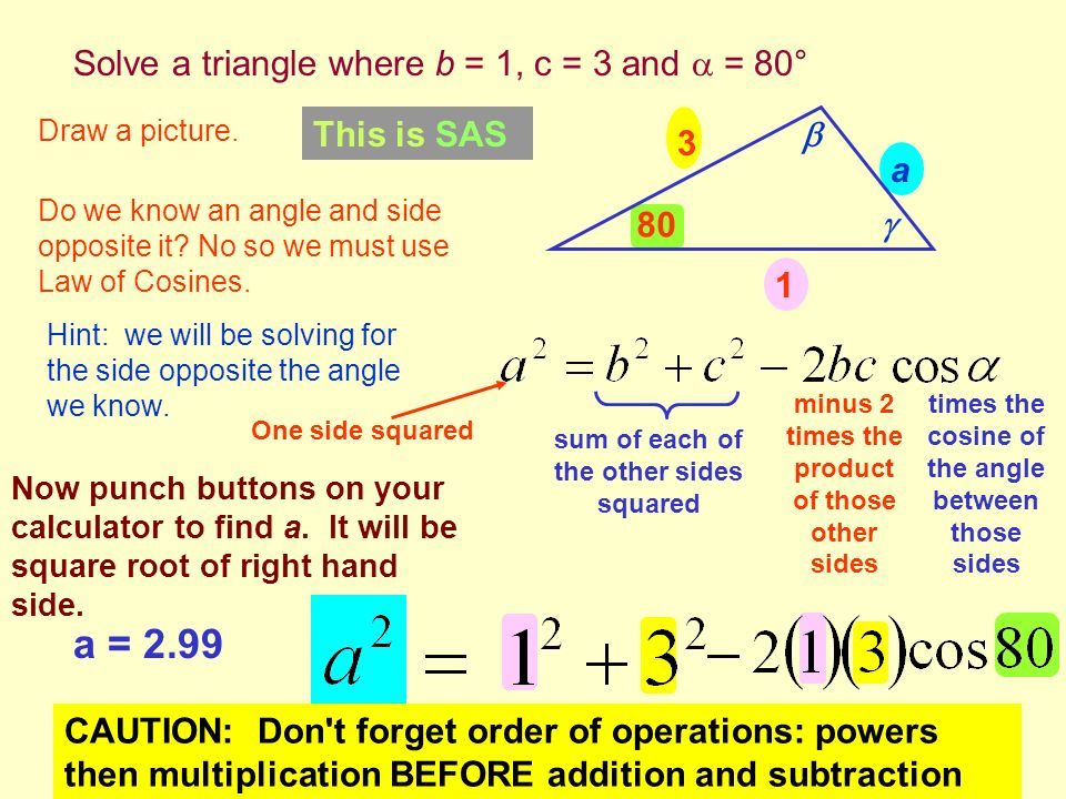 a = 2.99 Solve a triangle where b = 1, c = 3 and  = 80° This is SAS 