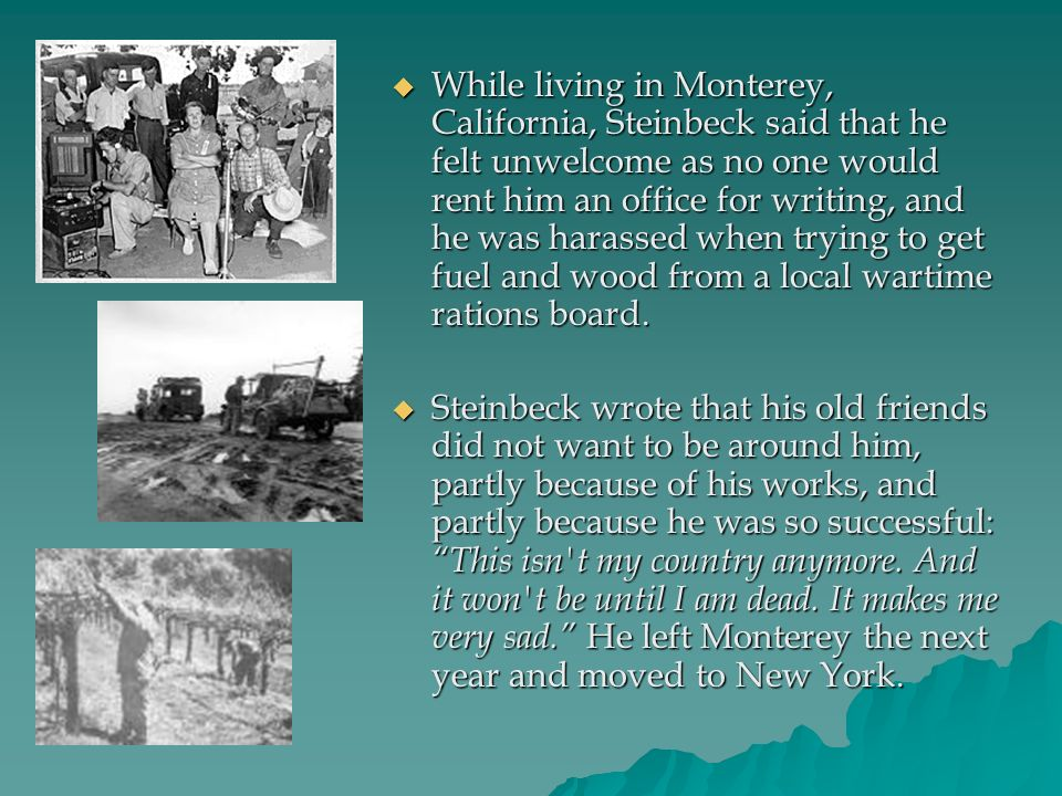 While living in Monterey, California, Steinbeck said that he felt unwelcome as no one would rent him an office for writing, and he was harassed when trying to get fuel and wood from a local wartime rations board.