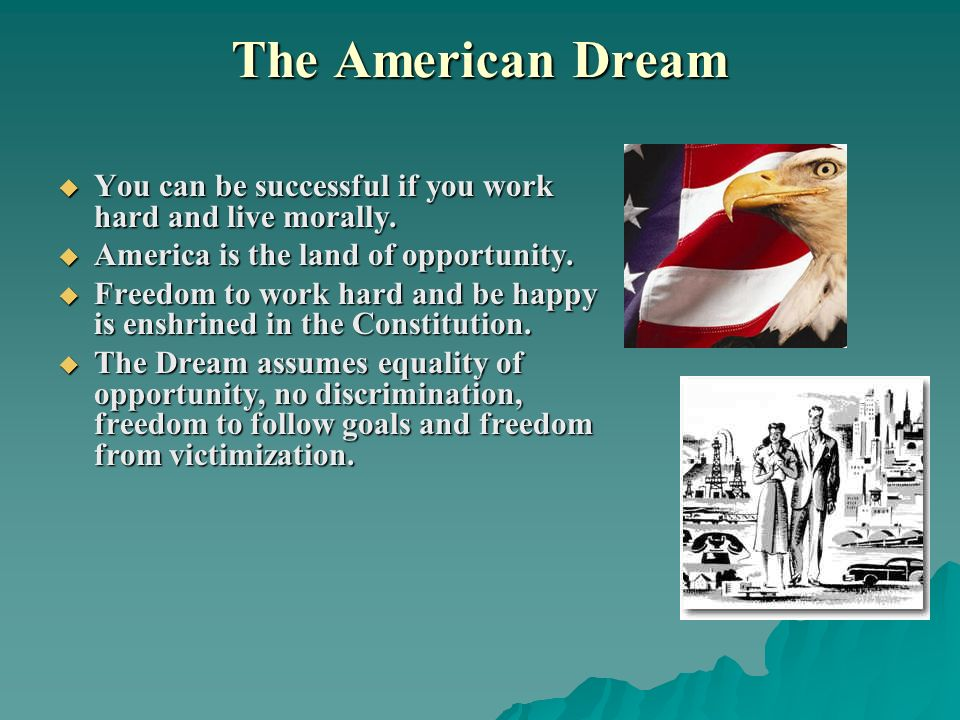 The American Dream You can be successful if you work hard and live morally. America is the land of opportunity.