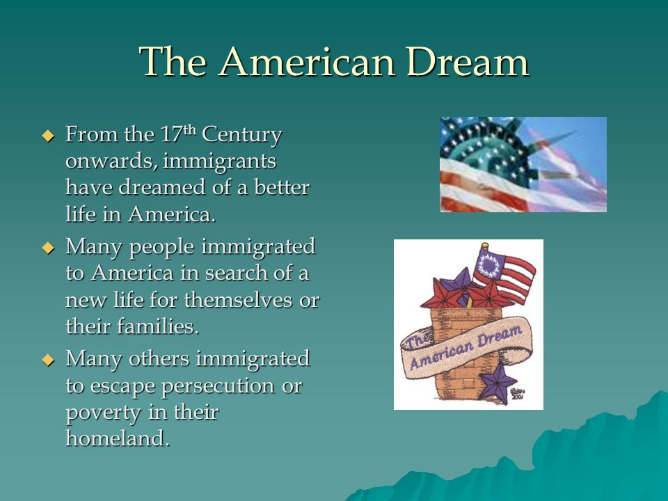 The American Dream From the 17th Century onwards, immigrants have dreamed of a better life in America.