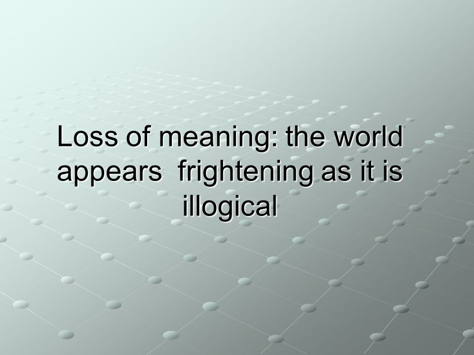 Loss of meaning: the world appears frightening as it is illogical