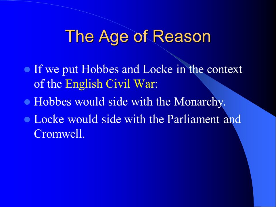 The Age of Reason If we put Hobbes and Locke in the context of the English Civil War: Hobbes would side with the Monarchy.