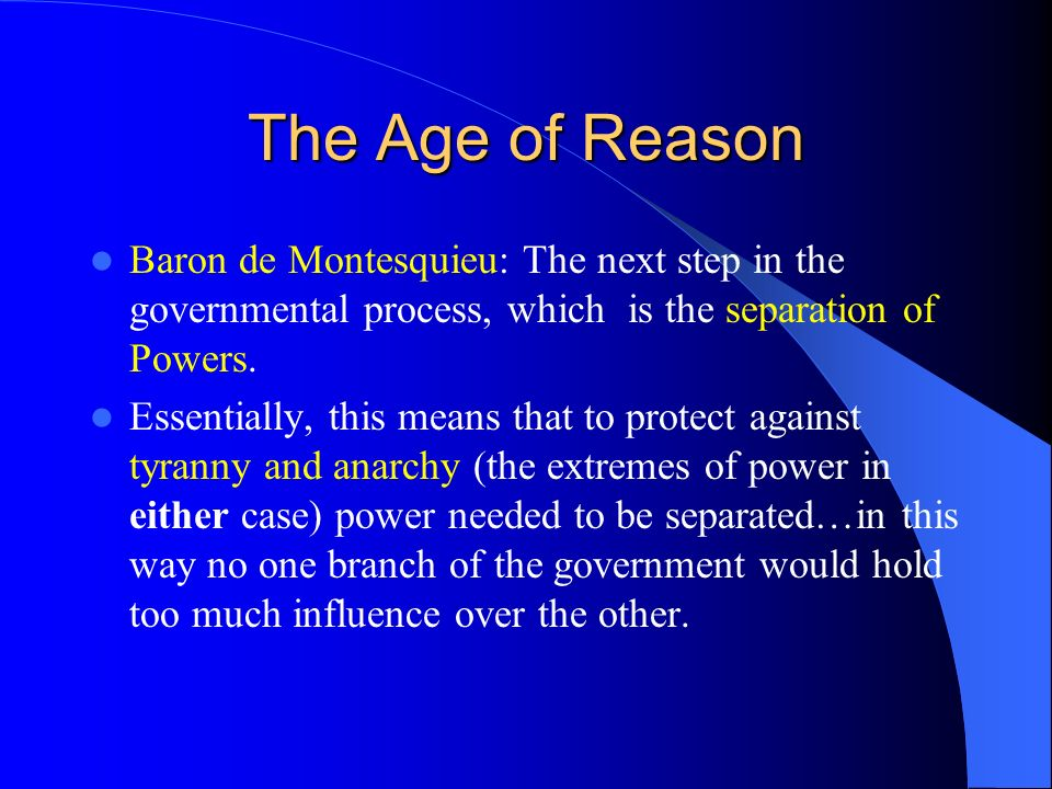 The Age of Reason Baron de Montesquieu: The next step in the governmental process, which is the separation of Powers.