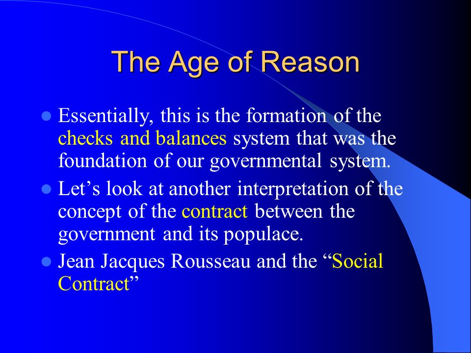 The Age of Reason Essentially, this is the formation of the checks and balances system that was the foundation of our governmental system.