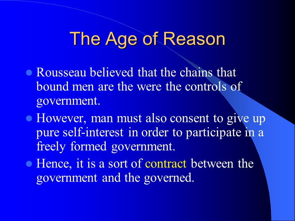 The Age of Reason Rousseau believed that the chains that bound men are the were the controls of government.