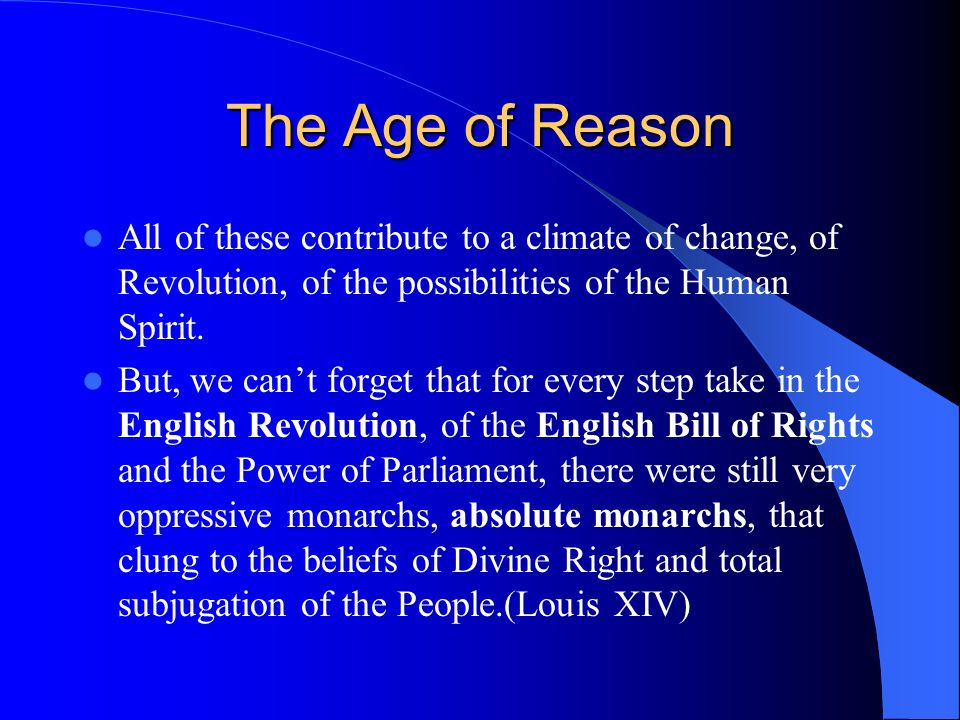 The Age of Reason All of these contribute to a climate of change, of Revolution, of the possibilities of the Human Spirit.