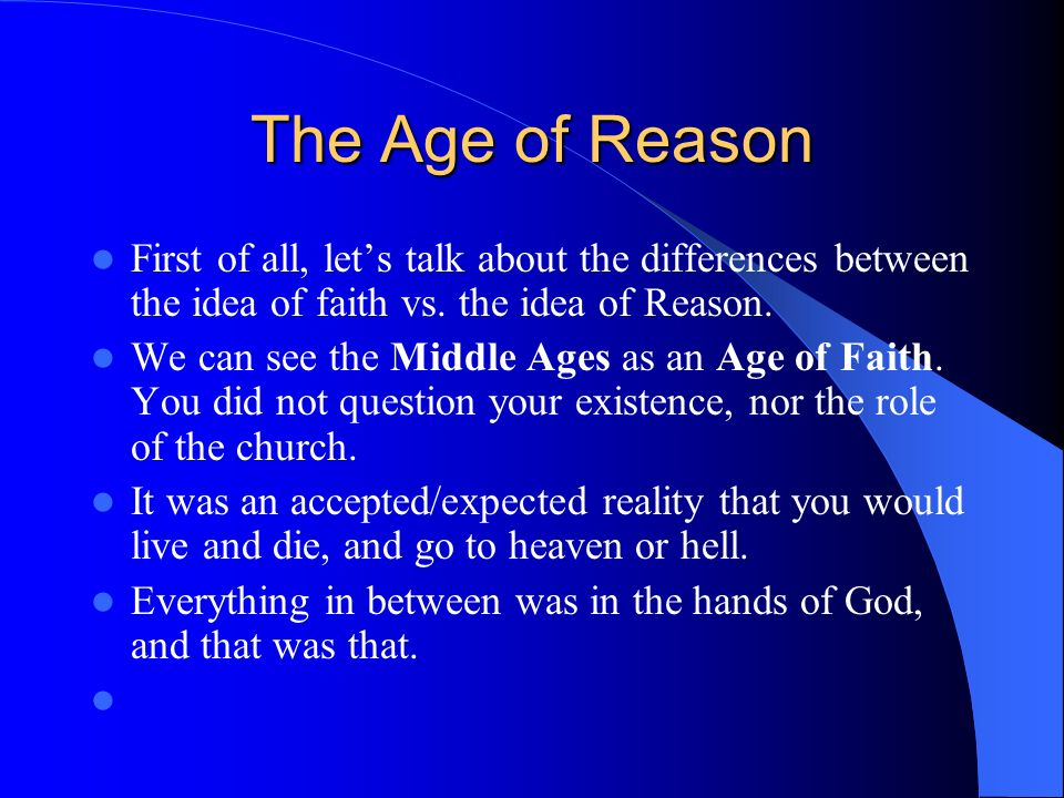 The Age of Reason First of all, let's talk about the differences between the idea of faith vs. the idea of Reason.